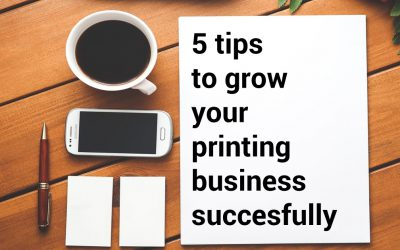 5 tips on how to grow your printing business successfully
