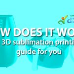 How Does It Work? : A 3D Sublimation Printing Guide