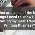 Do You want to Start Your Own Heat Transfer Printing Business? Here are the 6 Basics Things You need to Know