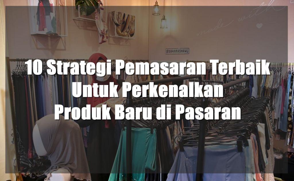 10 Strategi Pemasaran Terbaik Untuk Perkenalkan Produk Baru di Pasaran