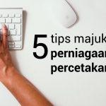 5 tips majukan perniagaan percetakan anda