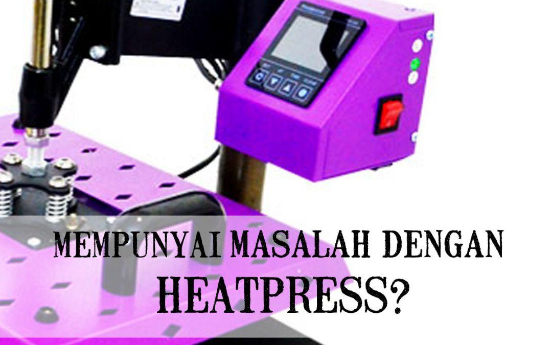 Oh tidak! Berdepan masalah dengan mesin Heat Press baru anda? Kami sedia membantu