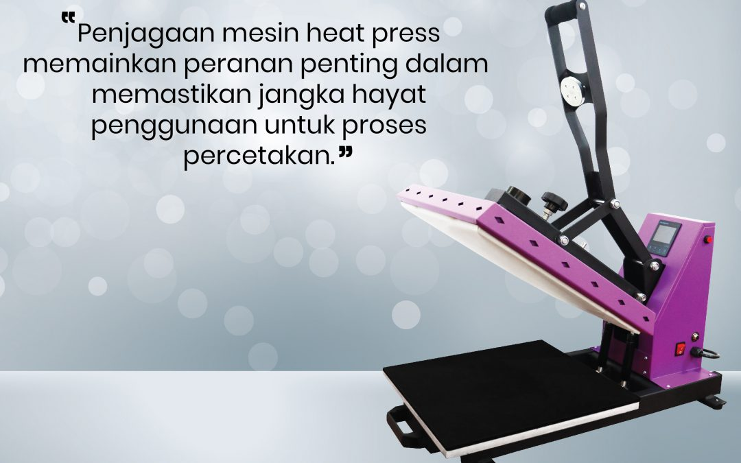 Cara penjagaan mesin 'heat press'…